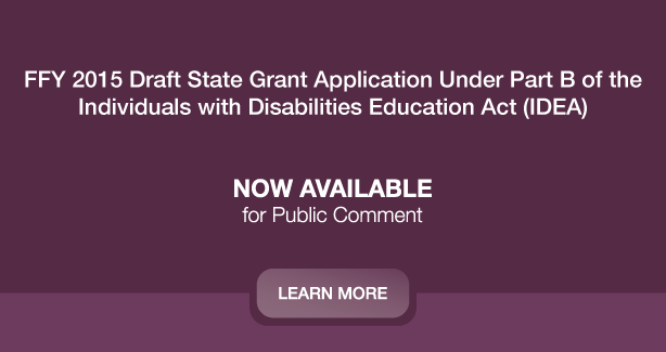FFY 2015 Draft State Grant Application Under Part B of the Individuals with Disabilities Education Act (IDEA) Is Now Available for Public Comment